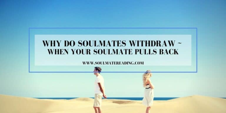 Why Do Soulmates Withdraw: When Your Soulmate Pulls Back