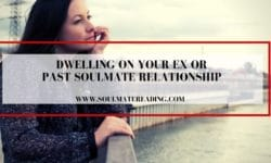 Dwelling on Your Ex or Past Soulmate Relationship