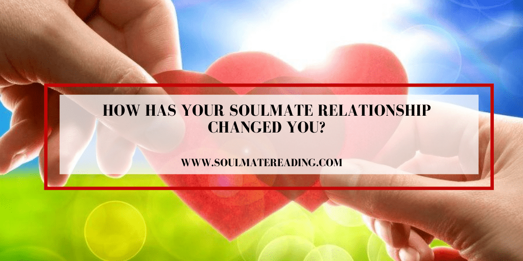 How has Your Soulmate Relationship Changed You?